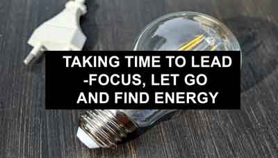 Taking time to lead – Focus, let go and find energy