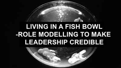 Living in a Fish Bowl – Role Modeling to make leadership credible