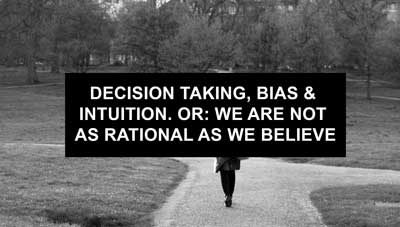 Decision Taking, Bias and intuition. Or: we are not as rational as we believe